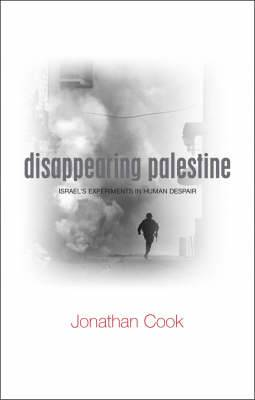 Disappearing Palestine: Israel's Experiments in Human Despair