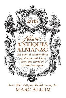 Allum's Antiques Almanac 2015: An Annual Compendium of Stories and Facts from the World of Art and Antiques: 2015