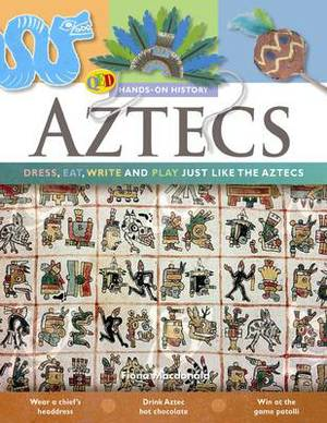 The Hands on History: Aztecs: Dress, Eat, Write and Play Just Like the Aztecs