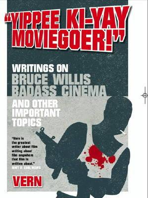 Yippee Ki-yay Moviegoer : Writings on Bruce Willis, Badass Cinema and Other Important Topics