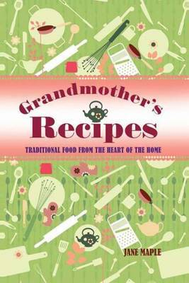 Grandmother's Recipes: Traditional Food from the Heart of the Home