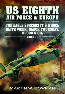 The US Eighth Air Force in Europe: v. 2: Eagle Spreads it's Wings: Blitz Week, Black Thursday, Blood and Oil