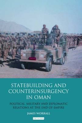 State Building and Counter Insurgency in Oman: Political, Military and Diplomatic Relations at the End of Empire