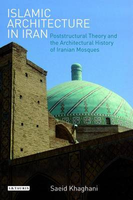 Islamic Architecture in Iran: Poststructural Theory and the Architectural History of Iranian Mosques