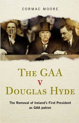 The GAA V Douglas Hyde: The Removal of Ireland's First President as GAA Patron