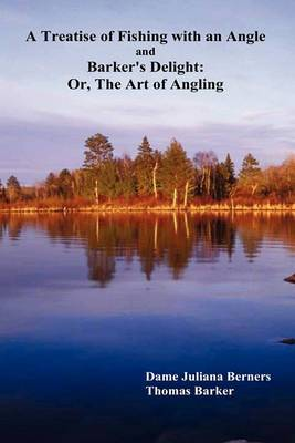 A Treatise of Fishing with an Angle and Barker's Delight: Or, The Art of Angling