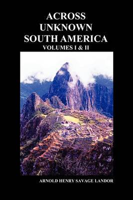 Across Unknown South America (Volumes I and II, Paperback)