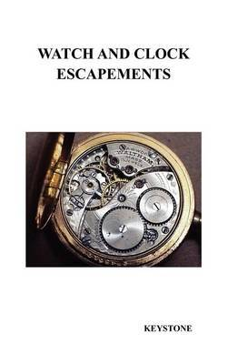 Watch and Clock Escapements: A Complete Study In Theory and Practice of the Lever, Cylinder and Chronometer Escapements, Together with a Brief Account of ... and Evolution of the Escapement in Horology