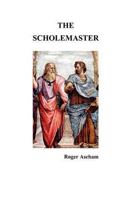 The Scholemaster: Or, Playne and Perfite Way of Teachyng Children to Understand, Write and Speake the Latin Tong