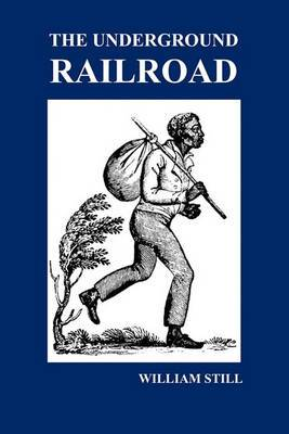 The Underground Railroad: A Record of Facts, Authentic Narratives, Letters, &c., Narrating the Hardships, Hair-Breadth Escapes and Death Struggles of the Slaves in Their Efforts for Freedom, As Related by Themselves & Others or Witnessed by the Author