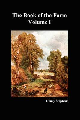 The Book of the Farm: Detailing the Labours of the Farmer, Steward, Plowman, Hedger, Cattle-man, Shepherd, Field-worker, and Dairymaid: v. 1