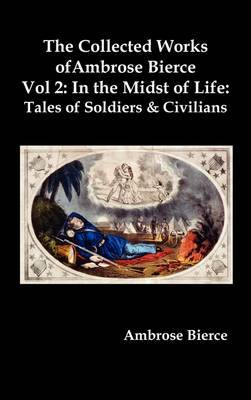The Collected Works of Ambrose Bierce, Vol. 2: In the Midst of Life: Tales of Soldiers and Civilians