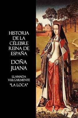 Historia De La Celebre Reina De Espana Dona Juana, Llamada Vulgarmente, La Loca