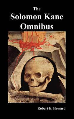 The Solomon Kane Omnibus: Skulls in the Stars, The Footfalls Within, The Moon of Skulls, The Hills of the Dead,Wings in the Night, Rattle of Bones, Red Shadows