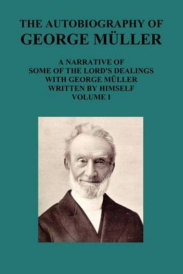 THE AUTOBIOGRAPHY OF GEORGE MAuLLER A NARRATIVE OF SOME OF THE LORD's DEALINGS WITH GEORGE MAuLLER WRITTEN BY HIMSELF VOL I