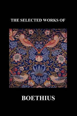 THE SELECTED WORKS OF Anicius Manlius Severinus Boethius (Including THE TRINITY IS ONE GOD NOT THREE GODS and CONSOLATION OF PHILOSOPHY) (Paperback)