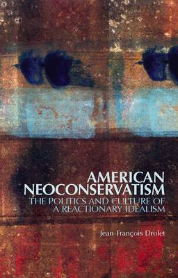 American Neoconservatism: The Politics and Culture of a Reactionary Idealism