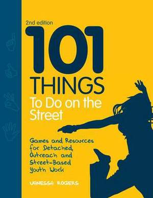101 Things to Do on the Street: Games and Resources for Detached, Outreach and Street-Based Youth Work