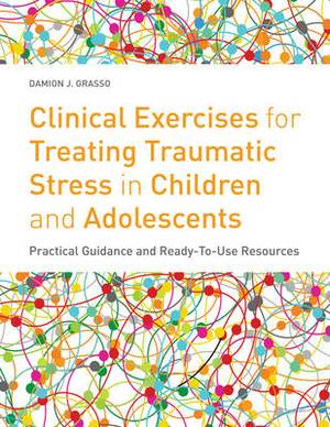 Clinical Exercises for Treating Traumatic Stress in Children and Adolescents: Practical Guidance and Ready-To-Use Resources