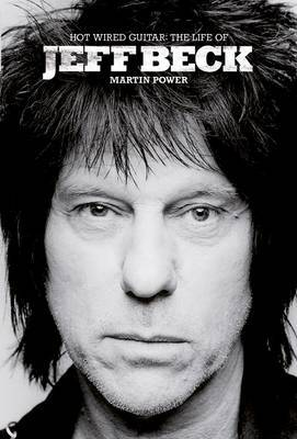 Hot Wired Guitar: The Life and Career of Jeff Beck