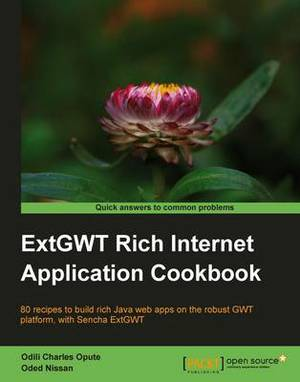 ExtGWT Rich Internet Application Cookbook: 80 Recipes to Build Rich Java Web Apps on the Robust GWT Platform, with Sencha ExtGWT