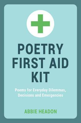 Poetry First Aid Kit: Poems for Everyday Dilemmas, Decisions and Emergencies