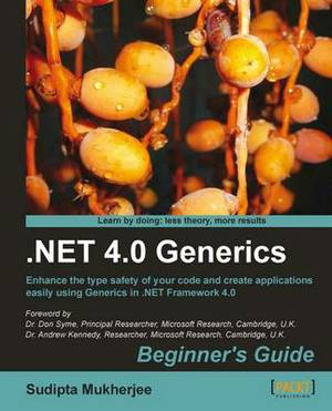 .NET 4.0 Generics: Begginner's Guide : Enhance the Type Safety of Your Code and Create Applications Easily Using Generics in .NET Framework 4.0