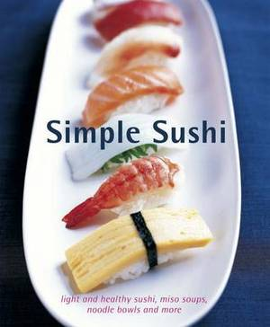 Simple Sushi: Light and Healthy Sushi, Miso Soups, Noodle Bowls and More