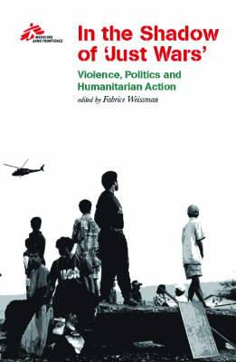 In the Shadow of Just Wars: Violence, Politics and Humanitarian Action