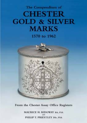 The Compendium of Chester Gold and Silver Marks 1570 to 1962: From the Chester Assay Office Registers
