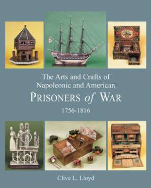 The Arts and Crafts of Napoleonic and American Prisoners of War: 1756 -1816: v. 2: Arts, Crafts and Occupations