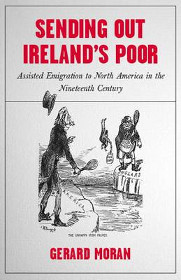 Sending Out Ireland's Poor: Assisted Emigration to North America from Nineteenth-century Ireland