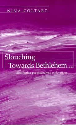 Slouching Towards Bethlehem...: And Further Psychoanalytic Explorations