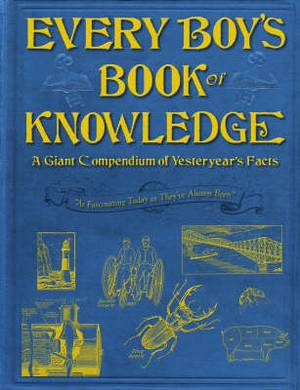 Every Boy's Book of Knowledge: A Giant Compendium of Yesteryear's Facts: 'As Fascinating Today as They've Always Been'