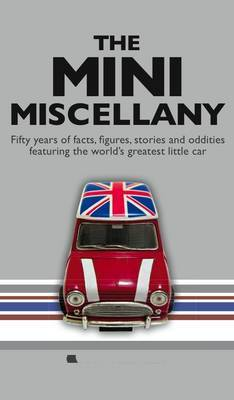 The Mini Miscellany: Fifty Years of Facts, Figures, Stories and Oddities Featuring the World's Greatest Little Car