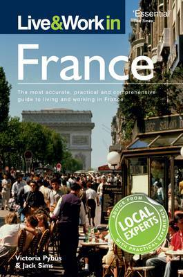 Live and Work in France: The Most Accurate, Practical and Comprehensive Guide to Living and Working in France