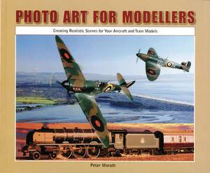 Photo Art for Modellers: Creating Realistic Scenes for Your Aircraft and Train Models