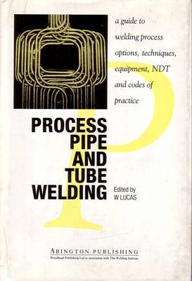 Process Pipe and Tube Welding: A Guide to Welding Process Options, Techniques, Equipment, NDT and Codes of Practice