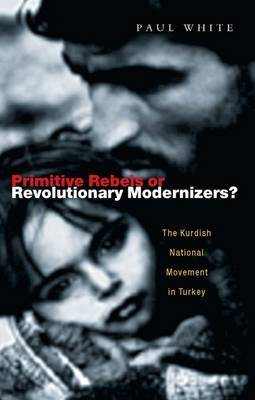 Primitive Rebels or Revolutionary Modernizers: The Kurdish Nationalist Movement in Turkey