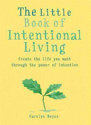 The Little Book of Intentional Living: Create the life you want through the power of intention