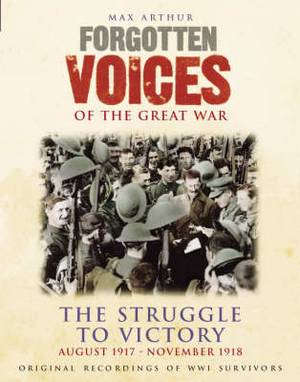 Forgotten Voices of the Great War: The Struggle to Victory - August 1917-November 1918