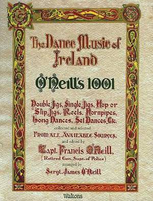 The Dance Music of Ireland O'Neill's 1001: 1001 Gems, Double Jigs, Single Jigs, HOP or Slip Jigs, Reels, Hornpipes, Long Dances, Set Dances Etc. Collected and Selected from All Available Sources