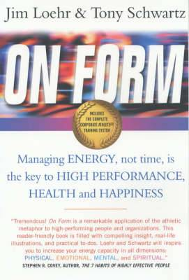 On Form: Managing Energy, Not Time, is the Key to High Performance, Health and Happiness