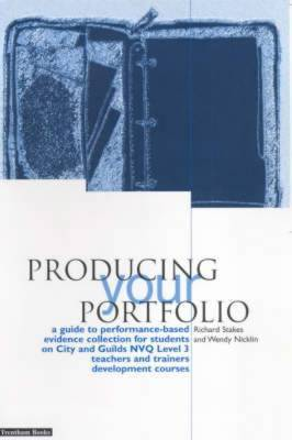 Producing Your Portfolio: A Guide to Performance Based Evidence Collection for Students on City and Guilds NVQ Level 3 Teachers and Trainers Development