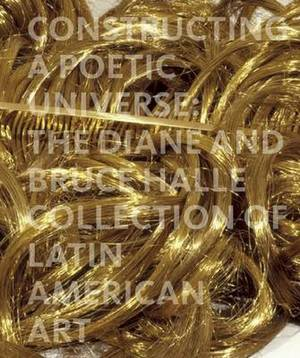 Constructing a Poetic Universe: The Diane and Bruce Halle Collection of Latin American Art