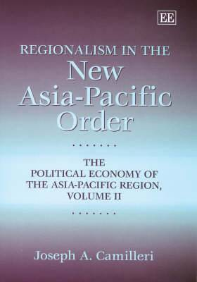 Regionalism in the New Asia-Pacific Order: The Political Economy of the Asia-Pacific Region: v.2