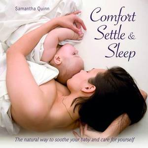 Comfort, Settle & Sleep: The Natural Way to Soothe Your Baby and Care for Yourself