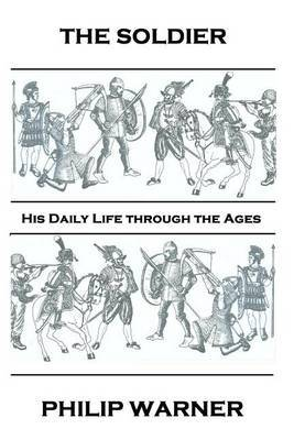 Phillip Warner - The Soldier: His Daily Life Through the Ages