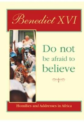 Do Not be Afraid to Believe: Homilies and Addresses in Africa