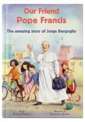 Our Friend Pope Francis: The Amazing Story of Jorge Bergoglio